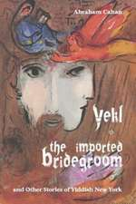 Yekl, the Imported Bridegroom, and Other Stories of Yiddish New York:  A New Collection