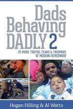 Dads Behaving Dadly 2:  72 More Truths, Tears & Triumphs of Modern Fatherhood