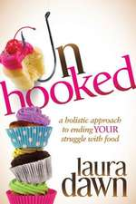 Unhooked:  A Holistic Approach to Ending Your Struggle with Food