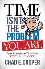 Time Isn't the Problem, You Are:  Four Strategies to Transform Stress Into Success