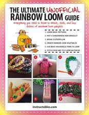 The Ultimate Unofficial Rainbow Loom(r) Guide:  Everything You Need to Know to Weave, Stitch, and Loop Your Way Through Dozens of Rainbow Loom Projects