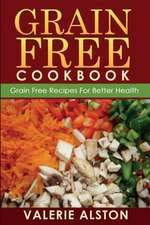 Grain Free Cookbook (Grain Free Recipes for Better Health0:  Easy and Fast Dieting Tips for Weight Loss and Healthy Living