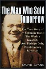 The Man Who Sold Tomorrow: The True Story of Dr. Solomon Trone the World's Greatest & Most Successful & Perhaps Only Revolutionary Salesman