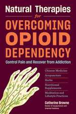 Natural Therapies for Opioid Dependency: Control Pain and Recover from Addiction with Herbs, Acupuncture, Chinese Medicine, Nutritional Supplements &