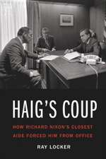 Haig's Coup: How Richard Nixon's Closest Aide Forced Him from Office