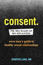 Consent: The New Rules of Sex Education: Every Teen's Guide to Healthy Sexual Relationships