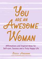 You Are an Awesome Woman: Affirmations and Inspired Ideas for Self-Care, Success and a Truly Happy Life