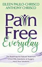 Pain Free Everyday: The Roadmap for Natural Treatment When Pills, Injections, or Surgery Aren't Your Solutions