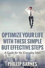 Optimize Your Life with These Simple But Effective Steps:  A Guide for the Everyday Man