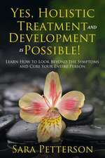 Yes, Holistic Treatment and Development Is Possible!:  Learn How to Look Beyond the Symptoms and Cure Your Entire Person