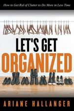 Let's Get Organized:  How to Get Rid of Clutter to Do More in Less Time