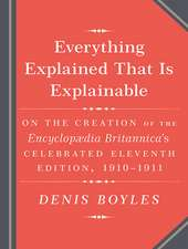 Everything Explained That Is Explainable!:  The Creation of the Encyclopedia Britannica S Celebrated Eleventh Edition 1910-1911