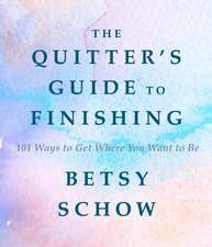 The Quitter`s Guide to Finishing – 101 Ways to Get Where You Want to Be