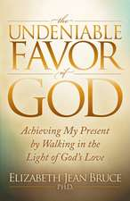 The Undeniable Favor of God:  Achieving My Present by Walking in the Light of God's Love