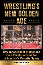 Wrestling's New Golden Age: How Independent Promotions Have Revolutionized One of America?s Favorite Sports