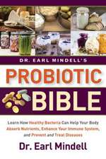 Dr. Earl Mindell's Probiotic Bible: Learn How Healthy Bacteria Can Help Your Body Absorb Nutrients, Enhance Your Immune System, and Prevent and Treat