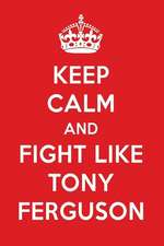 Keep Calm and Fight Like Tony Ferguson: Tony Ferguson Designer Notebook