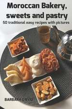 Moroccan Bakery, Sweets and Pastry: 50 Traditional Easy Recipes with Pictures