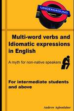 Multi-Word Verbs and Idiomatic Expressions in English. a Myth for Non-Native Speakers: For Intermediate Students and Above
