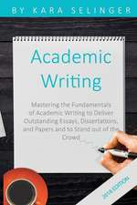 Academic Writing: Mastering the Fundamentals of Academic Writing to Deliver Outstanding Essays, Dissertations, and Papers and to Stand O