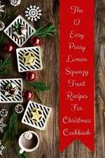 The 12 Easy Peasy Lemon Squeazy Treat Recipes for Christmas Cookbook