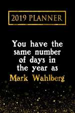 2019 Planner: You Have the Same Number of Days in the Year as Mark Wahlberg: Mark Wahlberg 2019 Planner