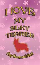 I Love My Silky Terrier - Dog Owner Notebook: Doggy Style Designed Pages for Dog Owner to Note Training Log and Daily Adventures.