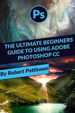 The Ultimate Beginners Guide to Using Adobe Photoshop CC