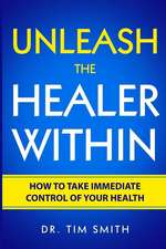 Unleash the Healer Within: How to Take Immediate Control of Your Health