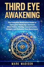 Third Eye Awakening: The Complete Meditation Guide to Open your Third Eye, Increase mind Power, Clarity, Concentration, Insight, and Enhanc