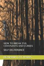 How to Break Evil Covenants and Curses: Self Deliverance