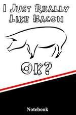 I Just Really Like Bacon Ok? Notebook