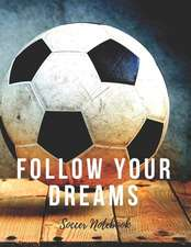 Soccer Notebook: Follow Your Dreams, Motivational Notebook, Composition Notebook, Log Book, Diary for Athletes (8.5 x 11 inches, 110 Pa