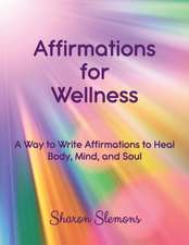Affirmations for Wellness: A Way to Write Affirmations to Heal Body, Mind, and Soul