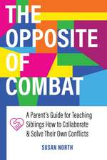 The Opposite of COMBAT: A Parents' Guide for Teaching Siblings How to Collaborate and Solve Their Own Conflicts