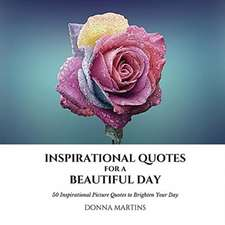 Inspirational Quotes for a Beautiful Day: 50 Inspirational Picture Quotes to Brighten Your Day