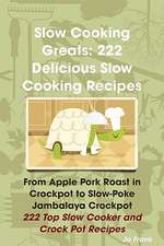 Slow Cooking Greats: 222 Delicious Slow Cooking Recipes: From Apple Pork Roast in Crockpot to Slow-Poke Jambalaya Crockpot - 222 Top Slow C