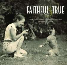 Faithful and True:  A Rare Photograph Collection Celebrating Man's Best Friend