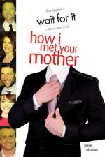 Wait For It: The Legendary Story of How I Met Your Mother - An Unofficial Guide