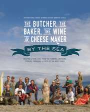 The Butcher, the Baker, the Wine and Cheese Maker by the Sea: Recipes and Fork-lore from the Farmers, Artisans, Fishers, Foragers and Chefs of the West Coast