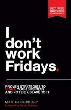 I Don't Work Fridays - Proven Strategies to Scale Your Business and Not Be a Slave to It:  Harness Technology and Marketing to Rapidly Grow Your Business