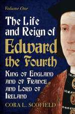 The Life and Reign of Edward the Fourth, King of England and of France and Lord of Ireland:  Volume 1