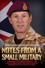 Notes from a Small Military:  I Commanded and Fought with 2 Para at the Battle of Goose Green. I Was Head of Counter Terrorism for the Mod. This Is