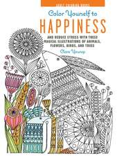 Color Yourself to Happiness:  And Reduce Stress with These Magical Illustrations of Animals, Flowers, Birds, and Trees