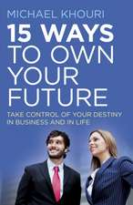 15 Ways to Own Your Future:  Take Control of Your Destiny in Business & in Life