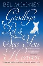 Goodbye, Pet & See You In Heaven: A Memoir of Animals, Love and Loss