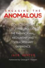 Engaging the Anomalous: Collected Essays on Anthropology, the Paranormal, Mediumship and Extraordinary Experience
