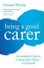 Being A Good Carer: An Invaluable Guide to Looking After Others – And Yourself