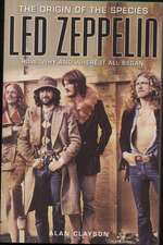 Led Zeppelin: The Origin Of The Species: How, Why and Where It All Began