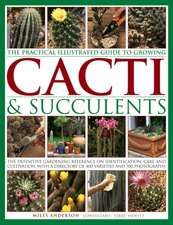 The Practical Illustrated Guide to Growing Cacti & Succulents: The Definitive Gardening Reference on Identification, Care and Cultivation, with a Dire